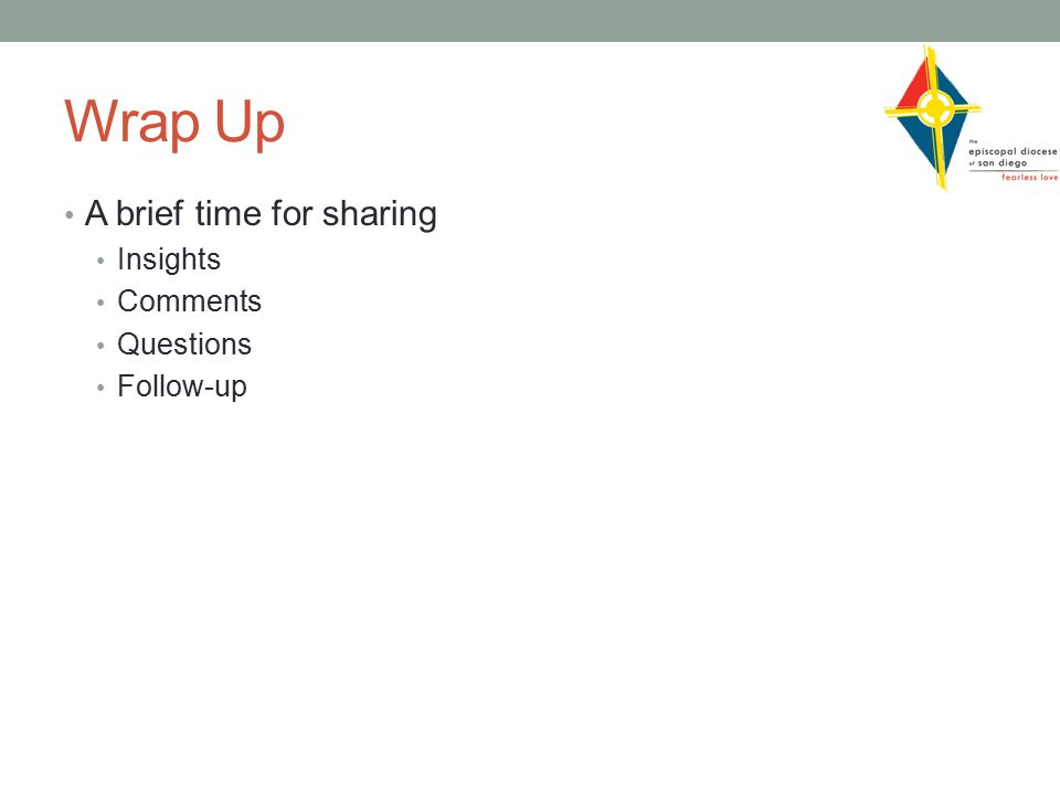 Wrap Up A brief time for sharing Insights Comments Questions Follow-up