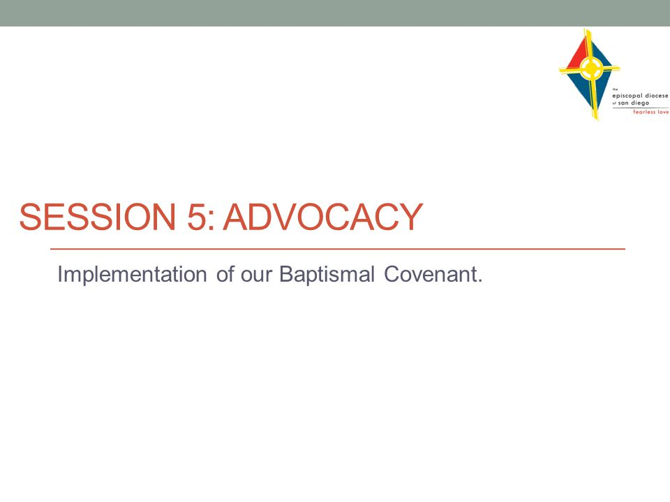 SESSION 5: ADVOCACY Implementation of our Baptismal Covenant.