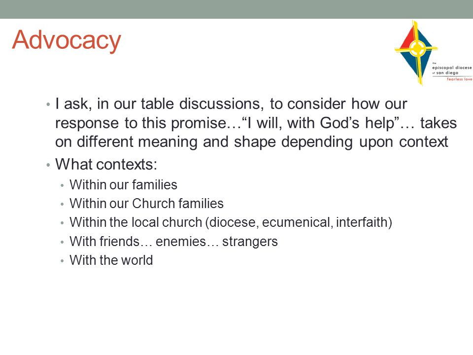 Advocacy I ask, in our table discussions, to consider how our response to this promise… I will, with God's help … takes on different meaning and shape depending upon context What contexts: Within our families Within our Church families Within the local church (diocese, ecumenical, interfaith) With friends… enemies… strangers With the world