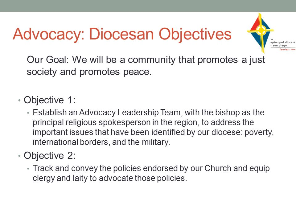 Advocacy: Diocesan Objectives Our Goal: We will be a community that promotes a just society and promotes peace.