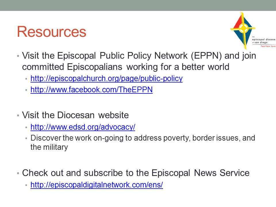 Resources Visit the Episcopal Public Policy Network (EPPN) and join committed Episcopalians working for a better world http://episcopalchurch.org/page/public-policy http://www.facebook.com/TheEPPN Visit the Diocesan website http://www.edsd.org/advocacy/ Discover the work on-going to address poverty, border issues, and the military Check out and subscribe to the Episcopal News Service http://episcopaldigitalnetwork.com/ens/
