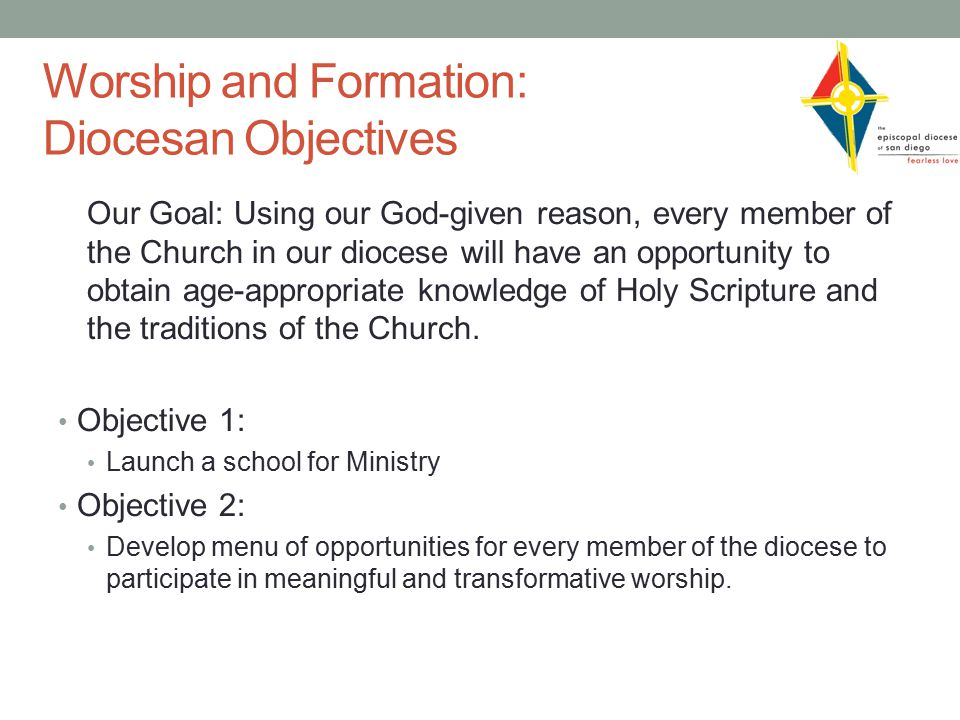 Worship and Formation: Diocesan Objectives Our Goal: Using our God-given reason, every member of the Church in our diocese will have an opportunity to obtain age-appropriate knowledge of Holy Scripture and the traditions of the Church.