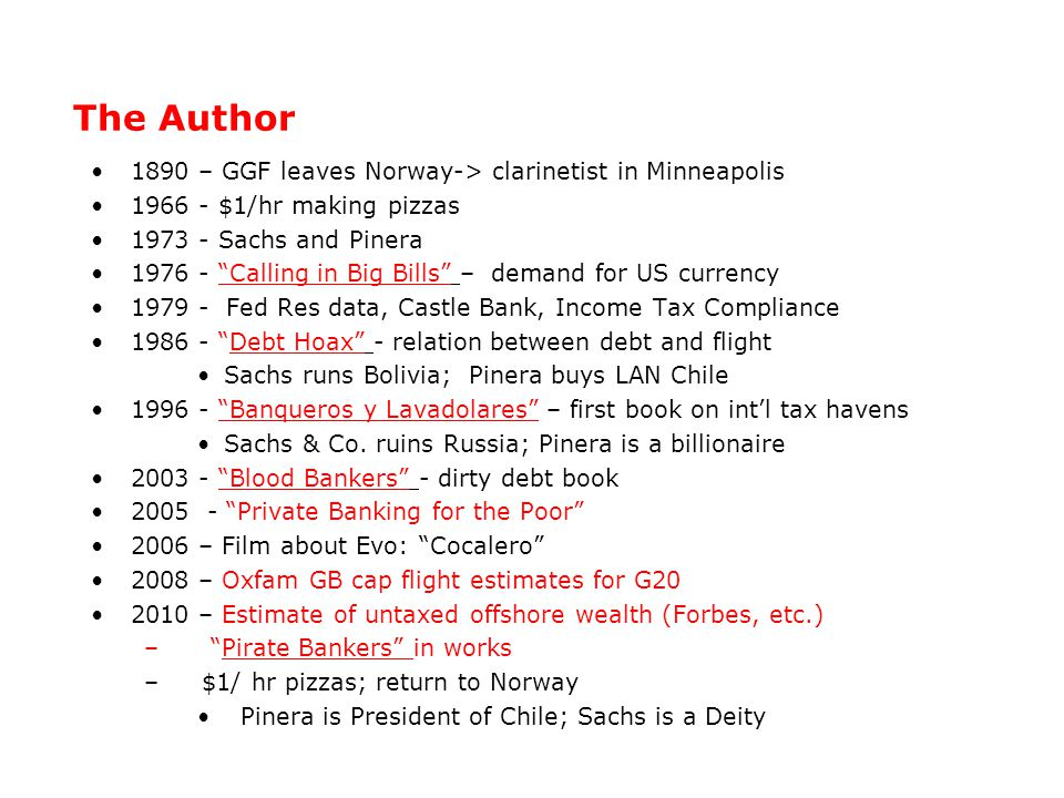 The Author 1890 – GGF leaves Norway-> clarinetist in Minneapolis 1966 - $1/hr making pizzas 1973 - Sachs and Pinera 1976 - Calling in Big Bills – demand for US currency 1979 - Fed Res data, Castle Bank, Income Tax Compliance 1986 - Debt Hoax - relation between debt and flight Sachs runs Bolivia; Pinera buys LAN Chile 1996 - Banqueros y Lavadolares – first book on int'l tax havens Sachs & Co.