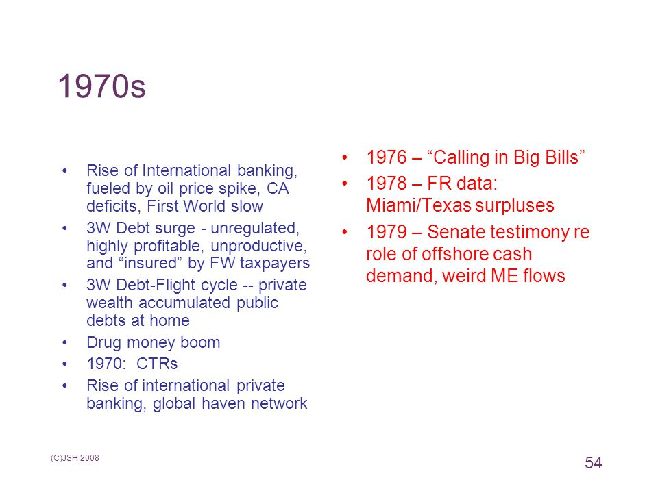 1970s Rise of International banking, fueled by oil price spike, CA deficits, First World slow 3W Debt surge - unregulated, highly profitable, unproductive, and insured by FW taxpayers 3W Debt-Flight cycle -- private wealth accumulated public debts at home Drug money boom 1970: CTRs Rise of international private banking, global haven network 1976 – Calling in Big Bills 1978 – FR data: Miami/Texas surpluses 1979 – Senate testimony re role of offshore cash demand, weird ME flows (C)JSH 2008 54