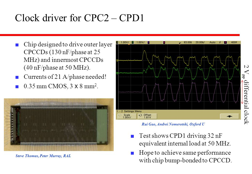 Steve Thomas, Peter Murray, RAL Rui Gao, Andrei Nomerotski, Oxford U Clock driver for CPC2 – CPD1 ■ Chip designed to drive outer layer CPCCDs (130 nF/phase at 25 MHz) and innermost CPCCDs (40 nF/phase at 50 MHz).