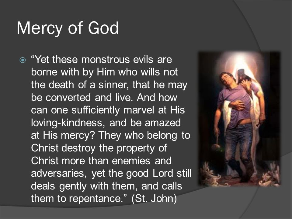Mercy of God  Yet these monstrous evils are borne with by Him who wills not the death of a sinner, that he may be converted and live.