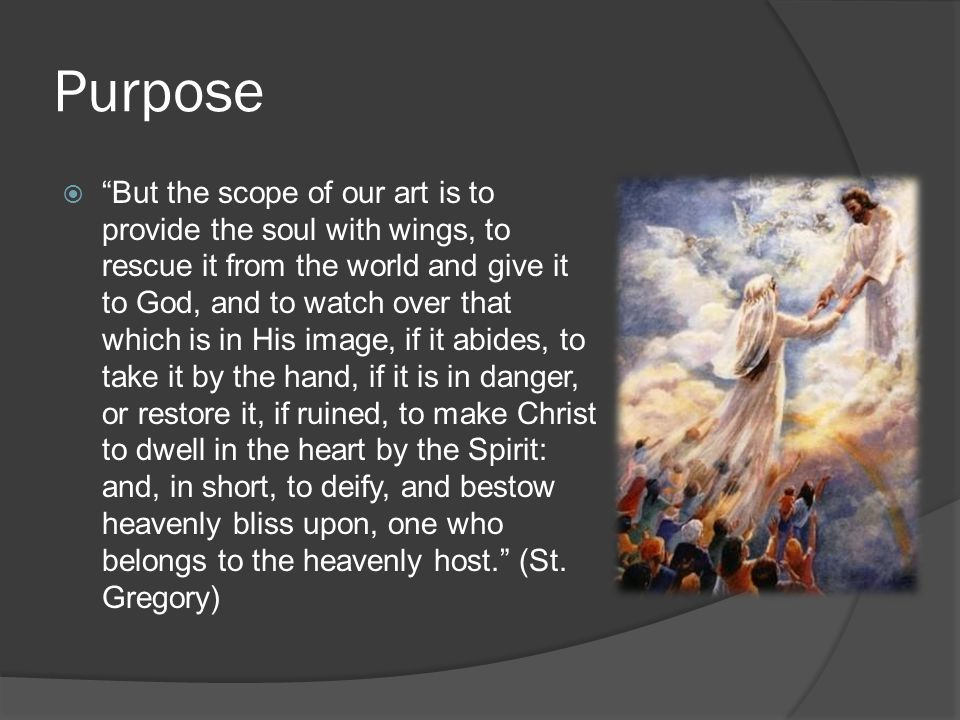 Purpose  But the scope of our art is to provide the soul with wings, to rescue it from the world and give it to God, and to watch over that which is in His image, if it abides, to take it by the hand, if it is in danger, or restore it, if ruined, to make Christ to dwell in the heart by the Spirit: and, in short, to deify, and bestow heavenly bliss upon, one who belongs to the heavenly host. (St.
