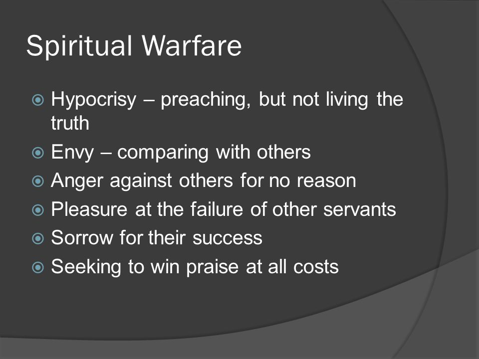 Spiritual Warfare  Hypocrisy – preaching, but not living the truth  Envy – comparing with others  Anger against others for no reason  Pleasure at the failure of other servants  Sorrow for their success  Seeking to win praise at all costs