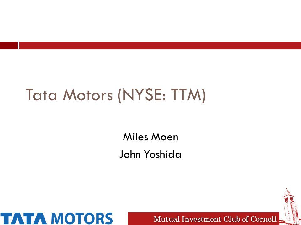Mutual Investment Club of Cornell Tata Motors (NYSE: TTM) Miles Moen John Yoshida