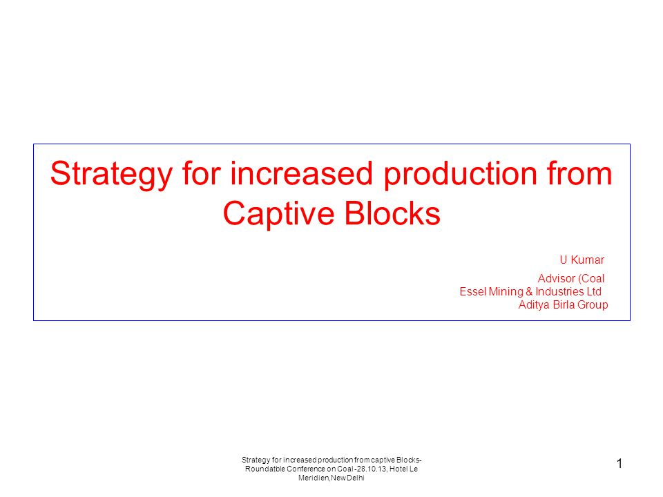 Strategy for increased production from captive Blocks- Roundatble Conference on Coal -28.10.13, Hotel Le Meridien,New Delhi 1 Strategy for increased production from Captive Blocks U Kumar Advisor (Coal Essel Mining & Industries Ltd Aditya Birla Group