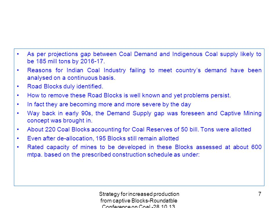 Strategy for increased production from captive Blocks-Roundatble Conference on Coal -28.10.13, Hotel Meridien,New Delhi 7 As per projections gap between Coal Demand and Indigenous Coal supply likely to be 185 mill tons by 2016-17.