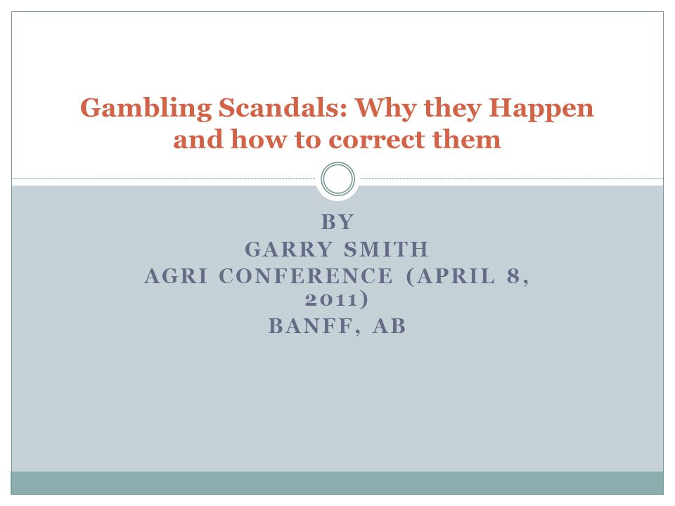 BY GARRY SMITH AGRI CONFERENCE (APRIL 8, 2011) BANFF, AB Gambling Scandals: Why they Happen and how to correct them