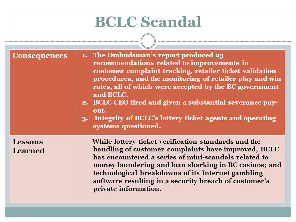 BCLC Scandal Consequences 1.The Ombudsman's report produced 23 recommendations related to improvements in customer complaint tracking, retailer ticket validation procedures, and the monitoring of retailer play and win rates, all of which were accepted by the BC government and BCLC.