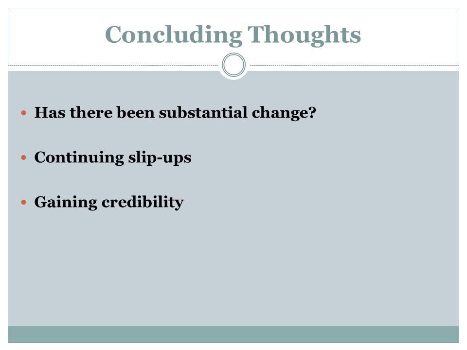 Concluding Thoughts Has there been substantial change Continuing slip-ups Gaining credibility