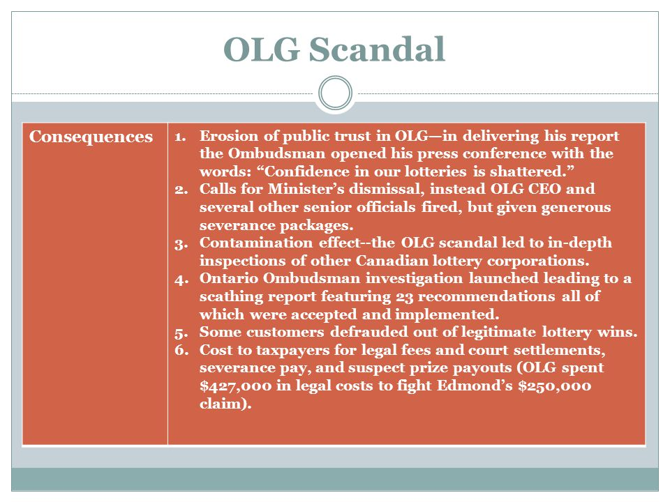 OLG Scandal Lessons Learned Methods of verifying lottery wins improved; now background checks on lottery retailers; OLG employees not allowed to buy lottery tickets; some lottery retailers have gone to jail and rightful winners paid out.