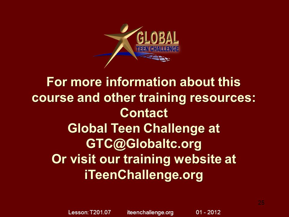 For more information about this course and other training resources: Contact Global Teen Challenge at GTC@Globaltc.org Or visit our training website a