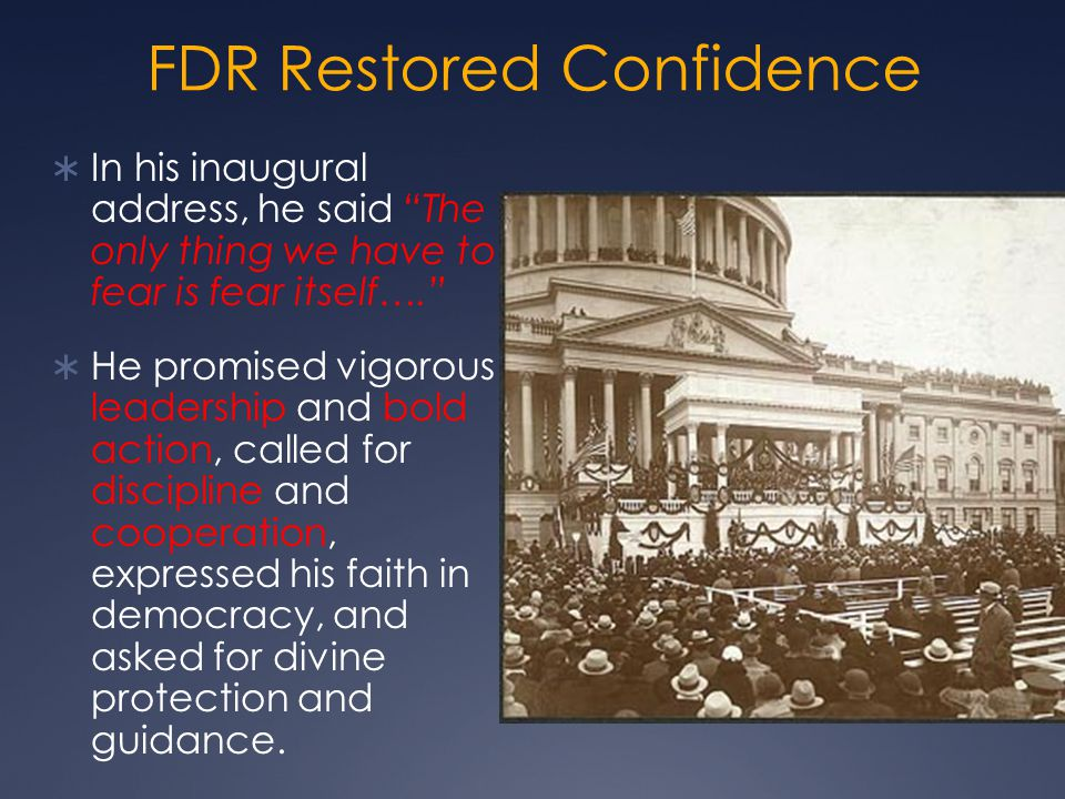 FDR Restored Confidence  In his inaugural address, he said The only thing we have to fear is fear itself….  He promised vigorous leadership and bold action, called for discipline and cooperation, expressed his faith in democracy, and asked for divine protection and guidance.