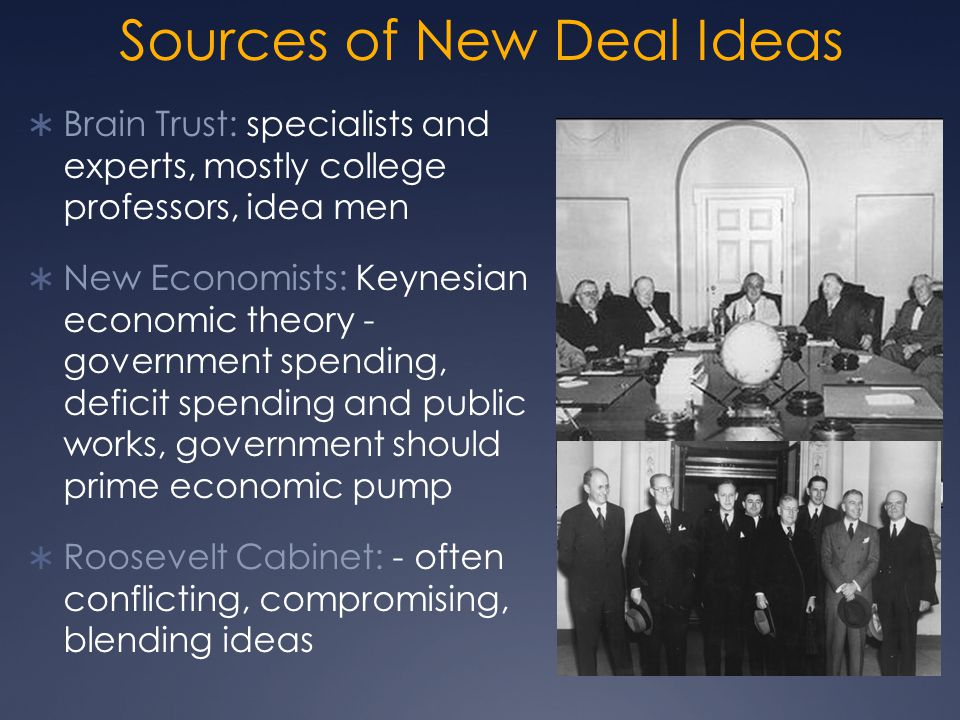 Sources of New Deal Ideas  Brain Trust: specialists and experts, mostly college professors, idea men  New Economists: Keynesian economic theory - government spending, deficit spending and public works, government should prime economic pump  Roosevelt Cabinet: - often conflicting, compromising, blending ideas