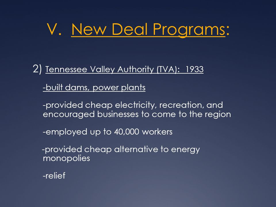V. New Deal Programs: 2) Tennessee Valley Authority (TVA): 1933 -built dams, power plants -provided cheap electricity, recreation, and encouraged busi
