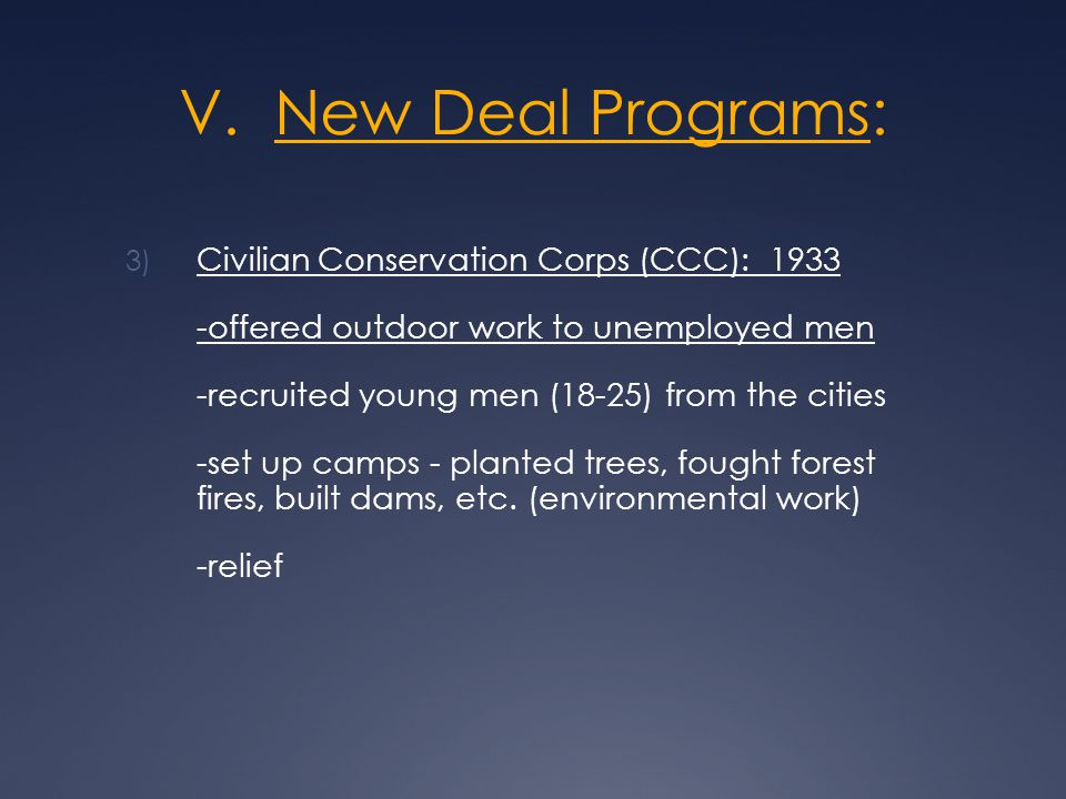 V. New Deal Programs: 3) Civilian Conservation Corps (CCC): 1933 -offered outdoor work to unemployed men -recruited young men (18-25) from the cities