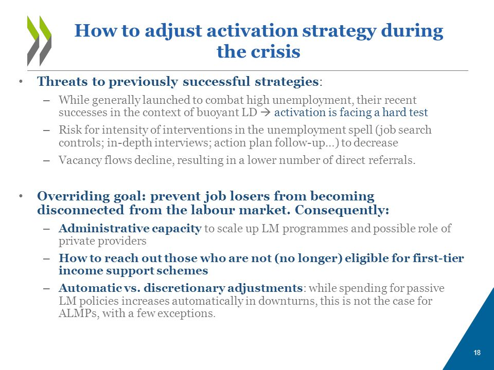 18 Threats to previously successful strategies: – While generally launched to combat high unemployment, their recent successes in the context of buoyant LD  activation is facing a hard test – Risk for intensity of interventions in the unemployment spell (job search controls; in-depth interviews; action plan follow-up…) to decrease – Vacancy flows decline, resulting in a lower number of direct referrals.