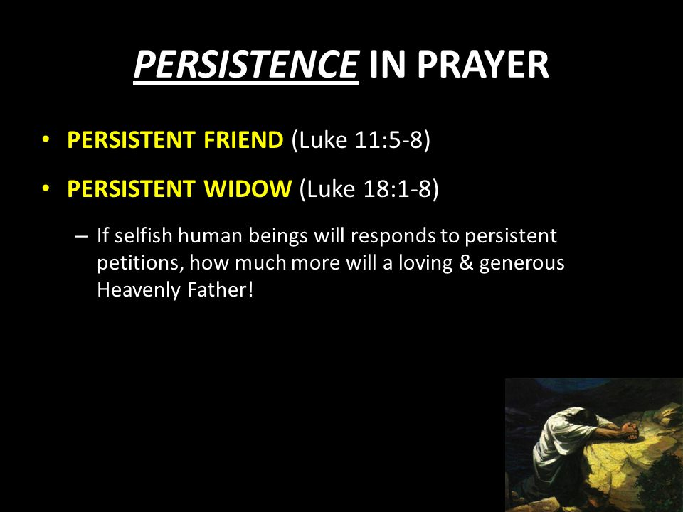 PERSISTENCE IN PRAYER PERSISTENT FRIEND (Luke 11:5-8) PERSISTENT WIDOW (Luke 18:1-8) – If selfish human beings will responds to persistent petitions,