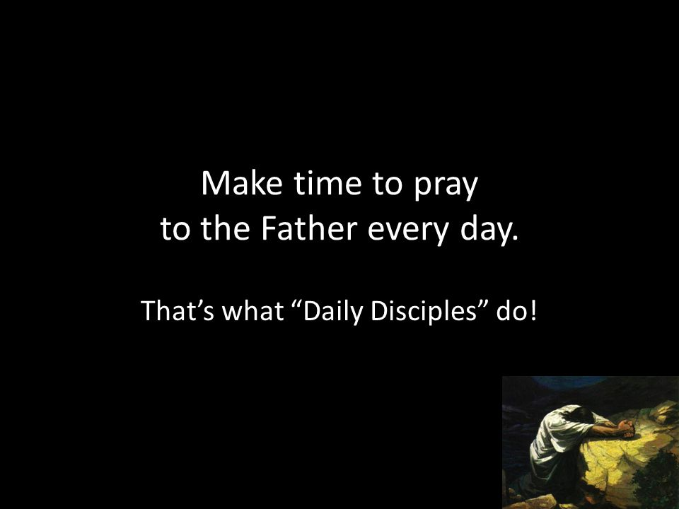 "Make time to pray to the Father every day. That's what ""Daily Disciples"" do!"
