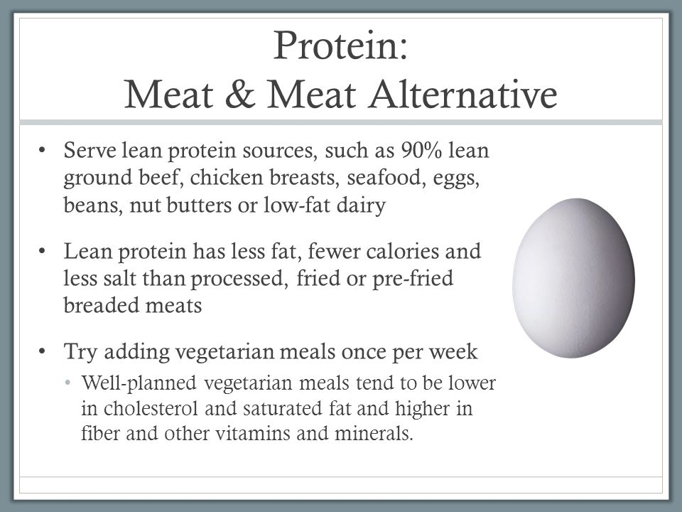 Protein: Meat & Meat Alternative Serve lean protein sources, such as 90% lean ground beef, chicken breasts, seafood, eggs, beans, nut butters or low-fat dairy Lean protein has less fat, fewer calories and less salt than processed, fried or pre-fried breaded meats Try adding vegetarian meals once per week Well-planned vegetarian meals tend to be lower in cholesterol and saturated fat and higher in fiber and other vitamins and minerals.