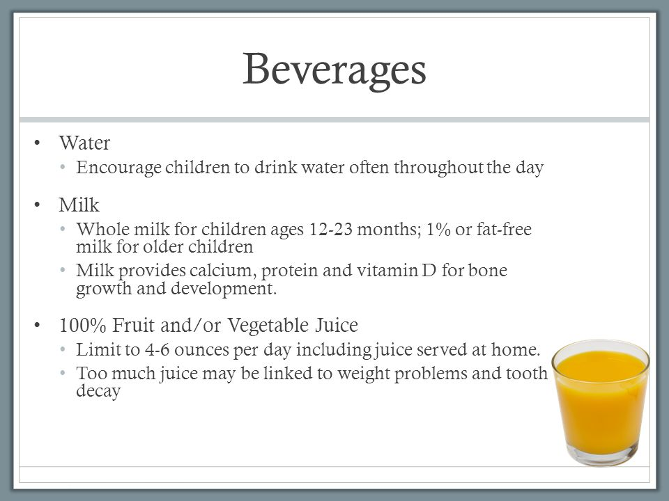 Beverages Water Encourage children to drink water often throughout the day Milk Whole milk for children ages 12-23 months; 1% or fat-free milk for older children Milk provides calcium, protein and vitamin D for bone growth and development.