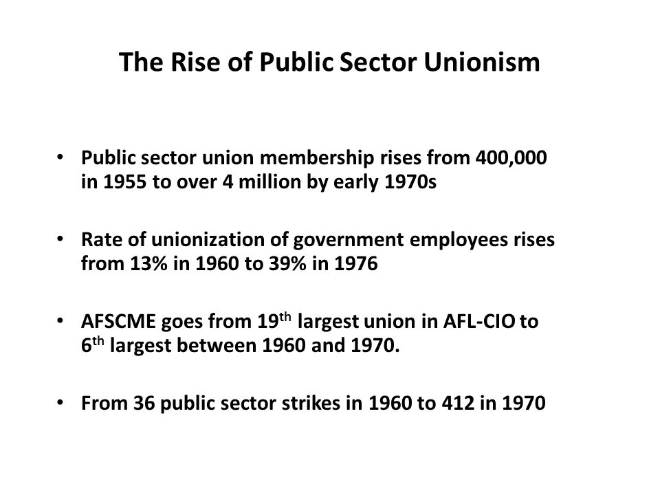 The Rise of Public Sector Unionism Public sector union membership rises from 400,000 in 1955 to over 4 million by early 1970s Rate of unionization of government employees rises from 13% in 1960 to 39% in 1976 AFSCME goes from 19 th largest union in AFL-CIO to 6 th largest between 1960 and 1970.