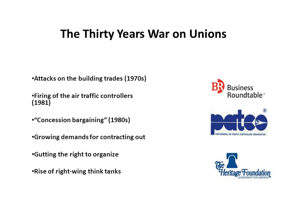 The Thirty Years War on Unions Attacks on the building trades (1970s) Firing of the air traffic controllers (1981) Concession bargaining (1980s) Growing demands for contracting out Gutting the right to organize Rise of right-wing think tanks