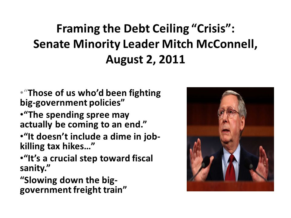 Framing the Debt Ceiling Crisis : Senate Minority Leader Mitch McConnell, August 2, 2011 Those of us who'd been fighting big-government policies The spending spree may actually be coming to an end. It doesn't include a dime in job- killing tax hikes… It's a crucial step toward fiscal sanity. Slowing down the big- government freight train