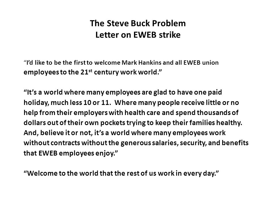 The Steve Buck Problem Letter on EWEB strike I'd like to be the first to welcome Mark Hankins and all EWEB union employees to the 21 st century work world. It's a world where many employees are glad to have one paid holiday, much less 10 or 11.