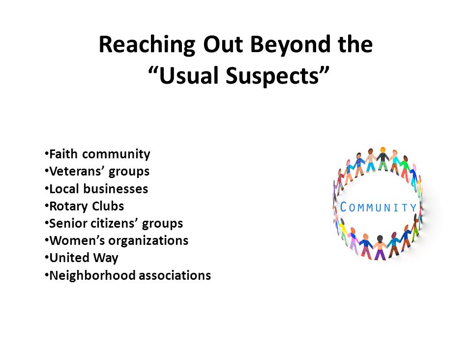 Reaching Out Beyond the Usual Suspects Faith community Veterans' groups Local businesses Rotary Clubs Senior citizens' groups Women's organizations United Way Neighborhood associations