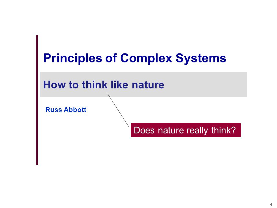 1 Principles of Complex Systems How to think like nature Russ Abbott Does nature really think?