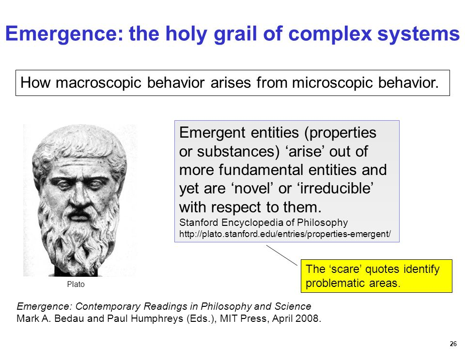 26 How macroscopic behavior arises from microscopic behavior. Emergent entities (properties or substances) 'arise' out of more fundamental entities an