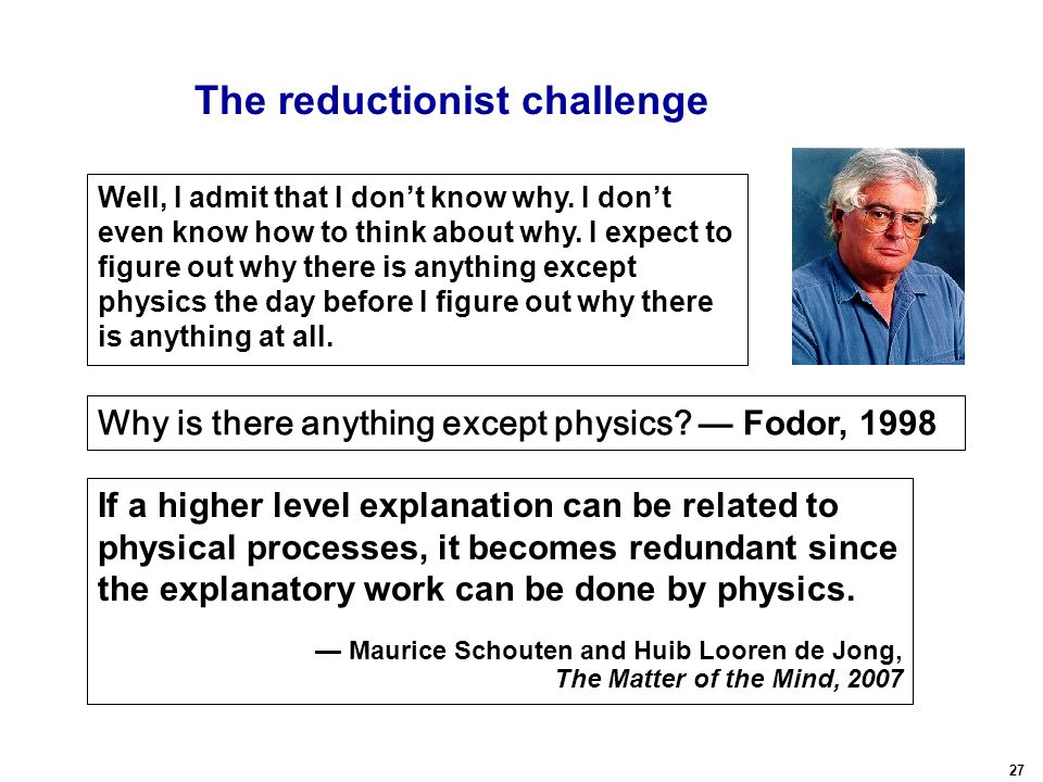 27 Why is there anything except physics? The reductionist challenge If a higher level explanation can be related to physical processes, it becomes red