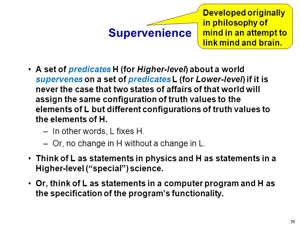 39 Supervenience A set of predicates H (for Higher-level) about a world supervenes on a set of predicates L (for Lower-level) if it is never the case
