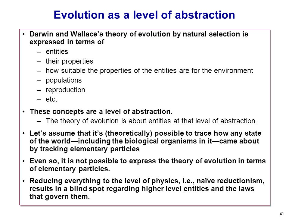 41 Evolution as a level of abstraction Darwin and Wallace's theory of evolution by natural selection is expressed in terms of –entities –their properties –how suitable the properties of the entities are for the environment –populations –reproduction –etc.