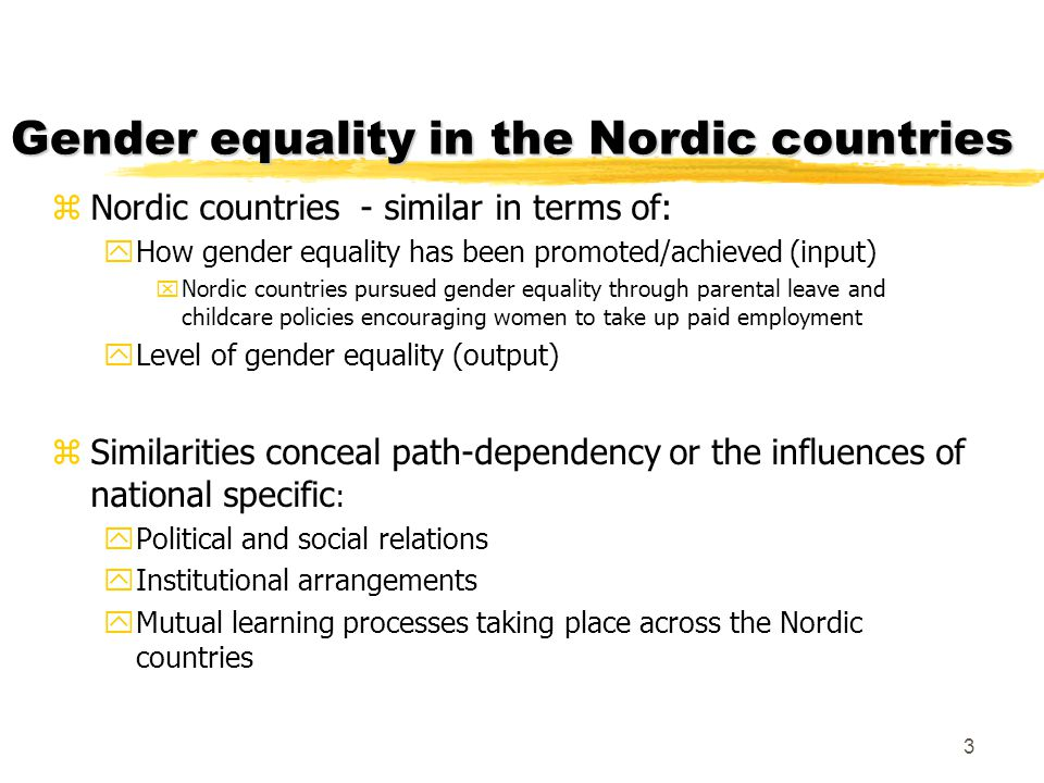 Gender equality in the Nordic countries zNordic countries - similar in terms of: yHow gender equality has been promoted/achieved (input) xNordic count