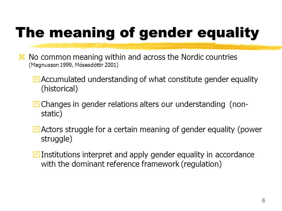 The meaning of gender equality zNo common meaning within and across the Nordic countries (Magnusson 1999, Mósesdóttir 2001) yAccumulated understanding