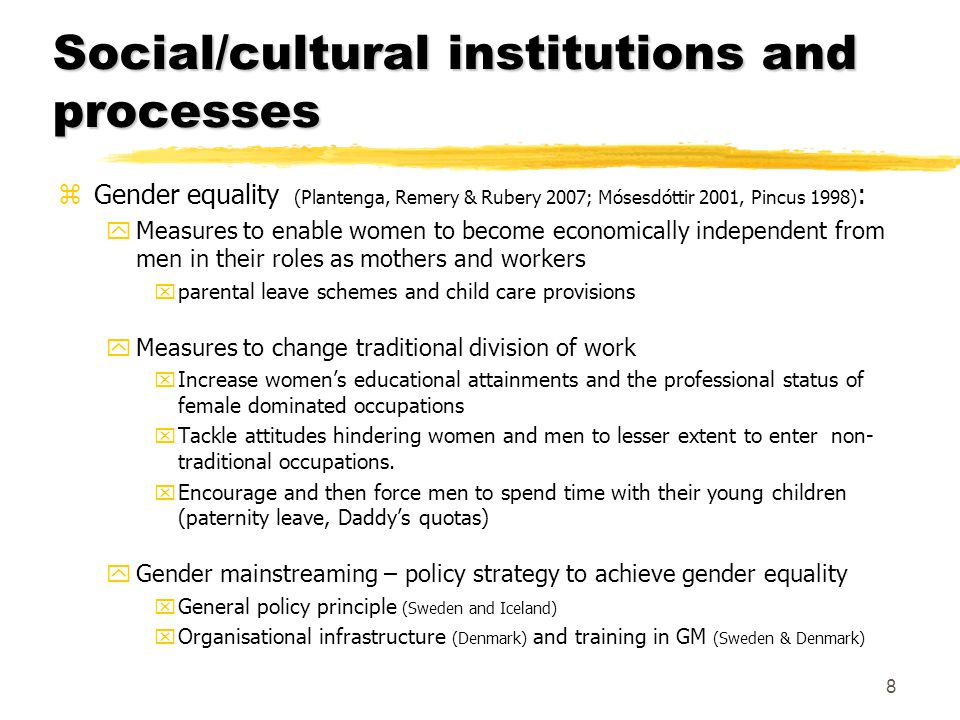 Social/cultural institutions and processes zGender equality (Plantenga, Remery & Rubery 2007; Mósesdóttir 2001, Pincus 1998) : yMeasures to enable wom