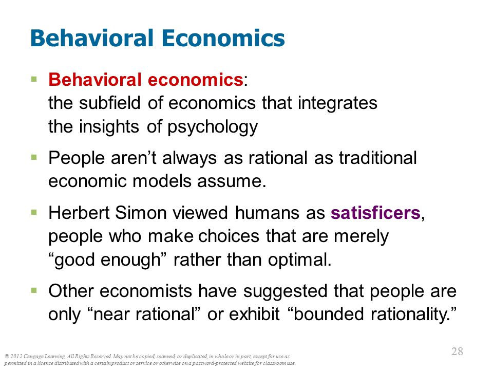 28 Behavioral Economics  Behavioral economics: the subfield of economics that integrates the insights of psychology  People aren't always as rationa