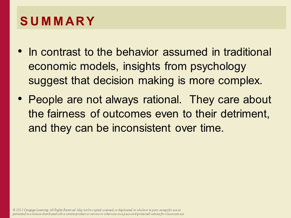 SUMMARY In contrast to the behavior assumed in traditional economic models, insights from psychology suggest that decision making is more complex. Peo
