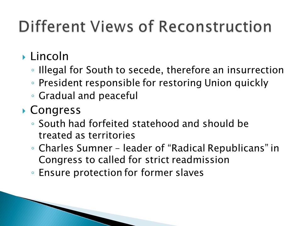 Lincoln ◦ Illegal for South to secede, therefore an insurrection ◦ President responsible for restoring Union quickly ◦ Gradual and peaceful  Congress ◦ South had forfeited statehood and should be treated as territories ◦ Charles Sumner – leader of Radical Republicans in Congress to called for strict readmission ◦ Ensure protection for former slaves