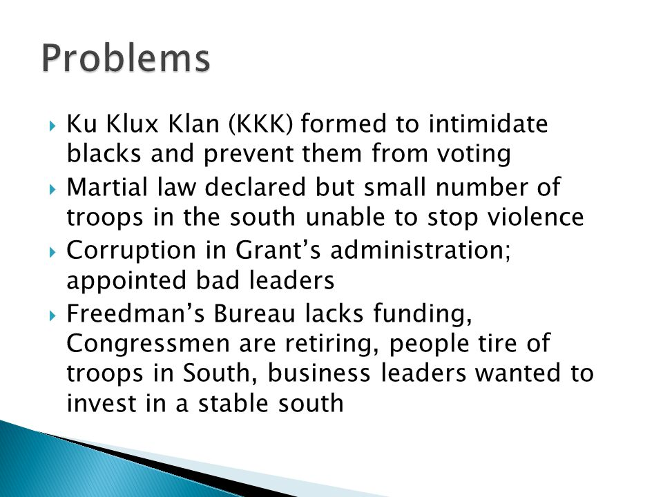  Ku Klux Klan (KKK) formed to intimidate blacks and prevent them from voting  Martial law declared but small number of troops in the south unable to stop violence  Corruption in Grant's administration; appointed bad leaders  Freedman's Bureau lacks funding, Congressmen are retiring, people tire of troops in South, business leaders wanted to invest in a stable south
