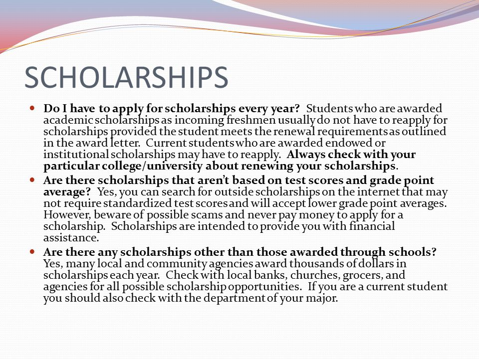 SCHOLARSHIPS Do I have to apply for scholarships every year.