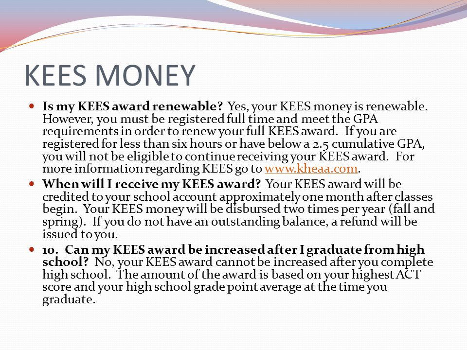 KEES MONEY Is my KEES award renewable. Yes, your KEES money is renewable.