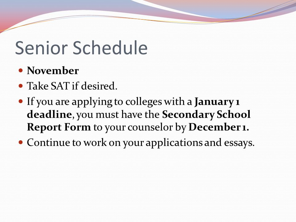 Senior Schedule November Take SAT if desired. If you are applying to colleges with a January 1 deadline, you must have the Secondary School Report For