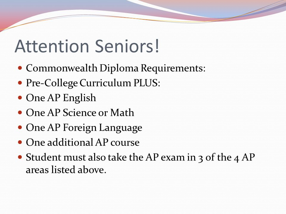 Attention Seniors! Commonwealth Diploma Requirements: Pre-College Curriculum PLUS: One AP English One AP Science or Math One AP Foreign Language One a